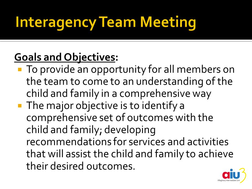 Goals and Objectives:  To provide an opportunity for all members on the team to come to an understanding of the child and family in a comprehensive way  The major objective is to identify a comprehensive set of outcomes with the child and family; developing recommendations for services and activities that will assist the child and family to achieve their desired outcomes.