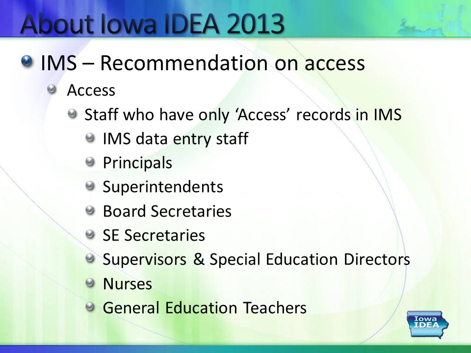 IMS – Recommendation on access Access Staff who have only 'Access' records in IMS IMS data entry staff Principals Superintendents Board Secretaries SE Secretaries Supervisors & Special Education Directors Nurses General Education Teachers