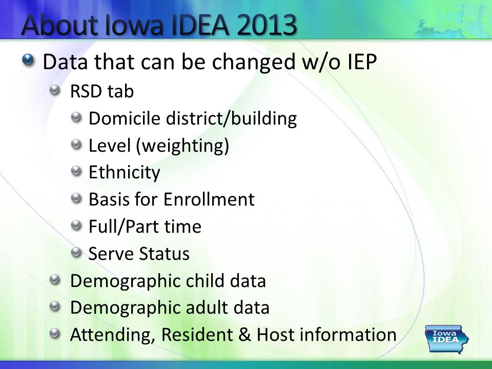 Data that can be changed w/o IEP RSD tab Domicile district/building Level (weighting) Ethnicity Basis for Enrollment Full/Part time Serve Status Demographic child data Demographic adult data Attending, Resident & Host information