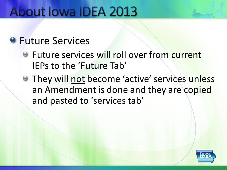 Future Services Future services will roll over from current IEPs to the 'Future Tab' They will not become 'active' services unless an Amendment is done and they are copied and pasted to 'services tab'