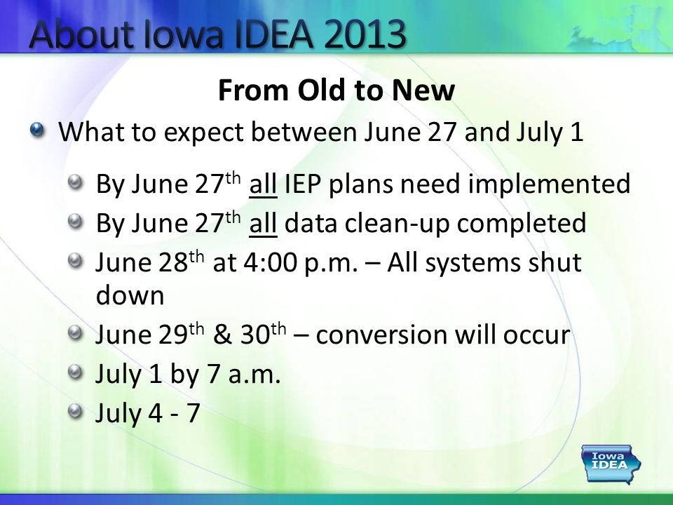 From Old to New What to expect between June 27 and July 1 By June 27 th all IEP plans need implemented By June 27 th all data clean-up completed June 28 th at 4:00 p.m.