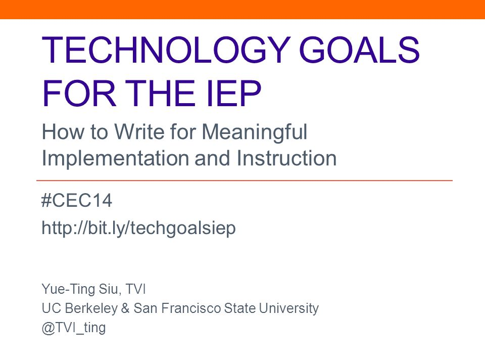 TECHNOLOGY GOALS FOR THE IEP #CEC14 http://bit.ly/techgoalsiep Yue-Ting Siu, TVI UC Berkeley & San Francisco State University @TVI_ting How to Write for Meaningful Implementation and Instruction