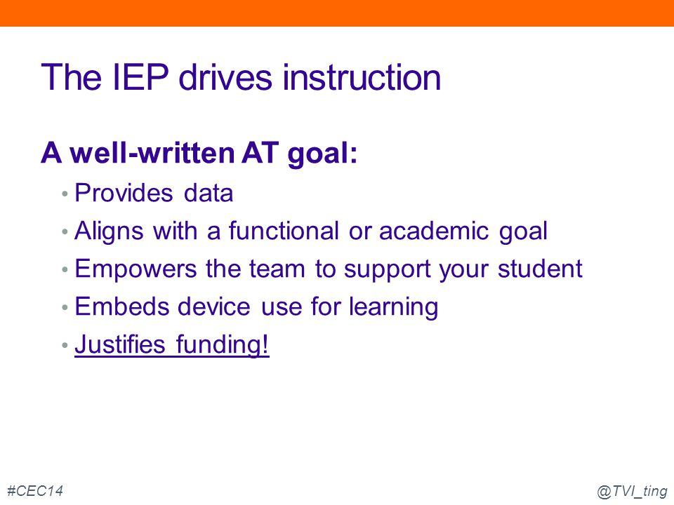 The IEP drives instruction A well-written AT goal: Provides data Aligns with a functional or academic goal Empowers the team to support your student E