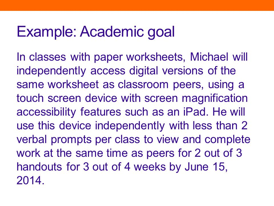Example: Academic goal In classes with paper worksheets, Michael will independently access digital versions of the same worksheet as classroom peers, using a touch screen device with screen magnification accessibility features such as an iPad.