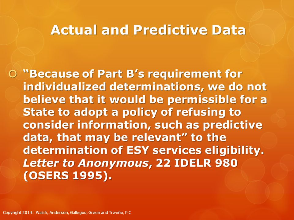Actual and Predictive Data  Because of Part B's requirement for individualized determinations, we do not believe that it would be permissible for a State to adopt a policy of refusing to consider information, such as predictive data, that may be relevant to the determination of ESY services eligibility.
