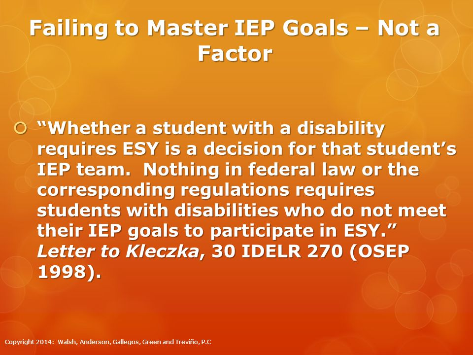 Failing to Master IEP Goals – Not a Factor  Whether a student with a disability requires ESY is a decision for that student's IEP team.