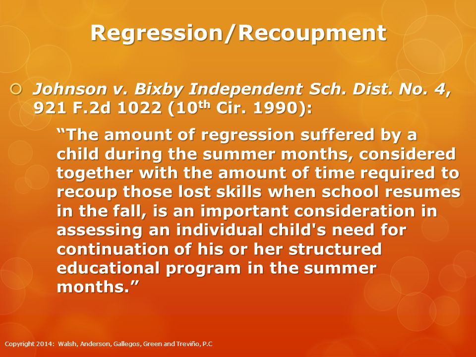 Regression/Recoupment  States can use evidence of regression and slow recoupment without summer programming as a factor in determining the need for ESY services. Letter to Anonymous, 22 IDELR 980 (OSERS 1995).
