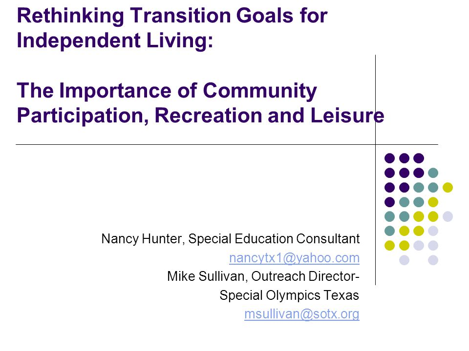 Rethinking Transition Goals for Independent Living: The Importance of Community Participation, Recreation and Leisure Nancy Hunter, Special Education Consultant nancytx1@yahoo.com Mike Sullivan, Outreach Director- Special Olympics Texas msullivan@sotx.org
