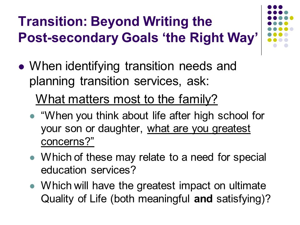 Transition: Beyond Writing the Post-secondary Goals 'the Right Way' When identifying transition needs and planning transition services, ask: What matters most to the family.