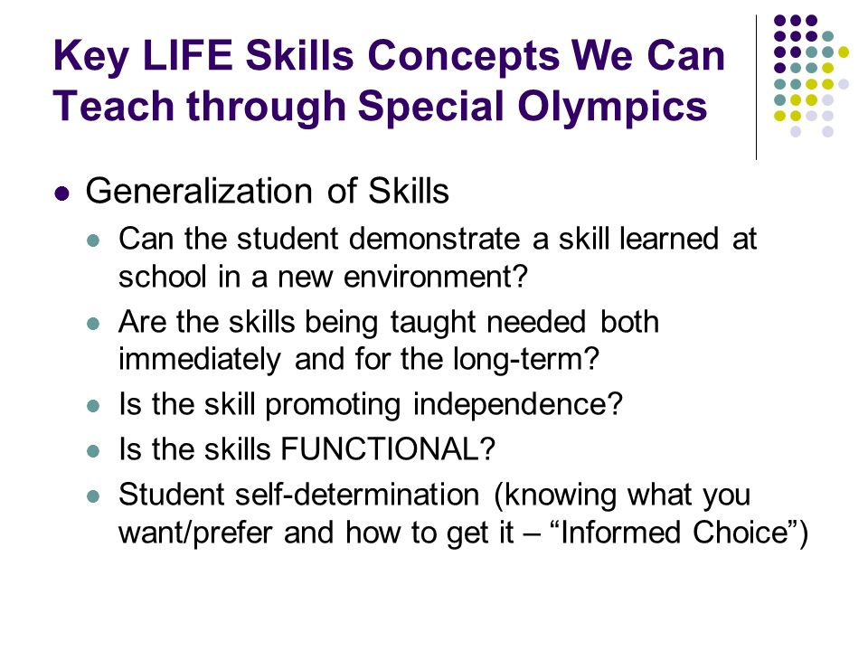Key LIFE Skills Concepts We Can Teach through Special Olympics Generalization of Skills Can the student demonstrate a skill learned at school in a new environment.