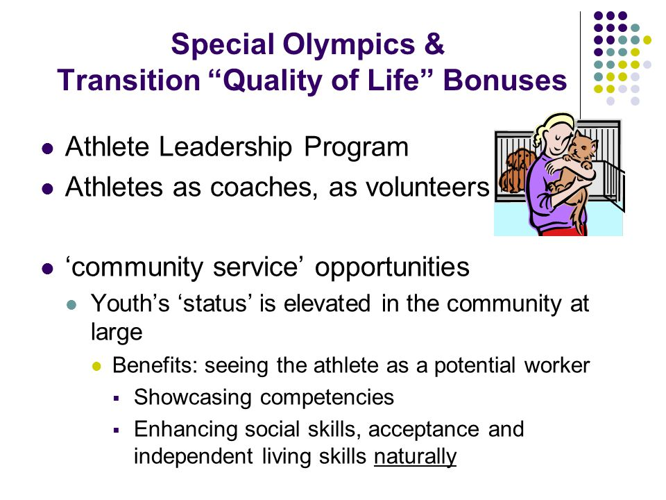 Special Olympics & Transition Quality of Life Bonuses Athlete Leadership Program Athletes as coaches, as volunteers 'community service' opportunities Youth's 'status' is elevated in the community at large Benefits: seeing the athlete as a potential worker  Showcasing competencies  Enhancing social skills, acceptance and independent living skills naturally
