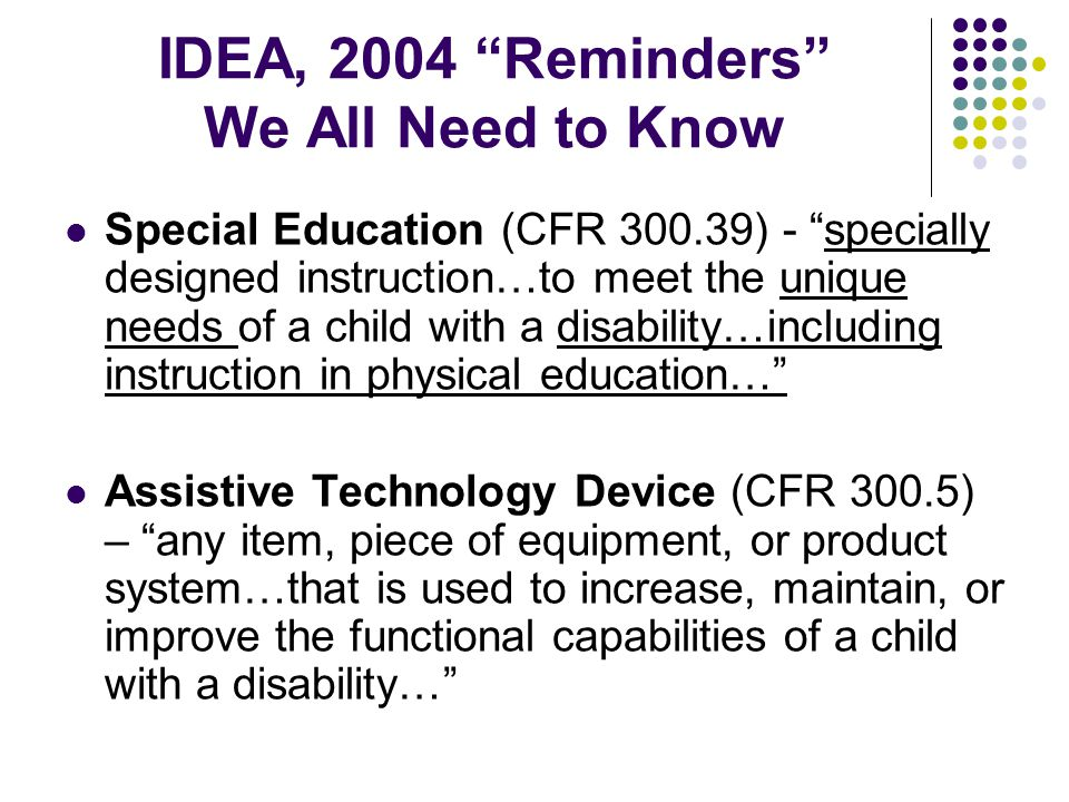 IDEA, 2004 Reminders We All Need to Know Special Education (CFR 300.39) - specially designed instruction…to meet the unique needs of a child with a disability…including instruction in physical education… Assistive Technology Device (CFR 300.5) – any item, piece of equipment, or product system…that is used to increase, maintain, or improve the functional capabilities of a child with a disability…