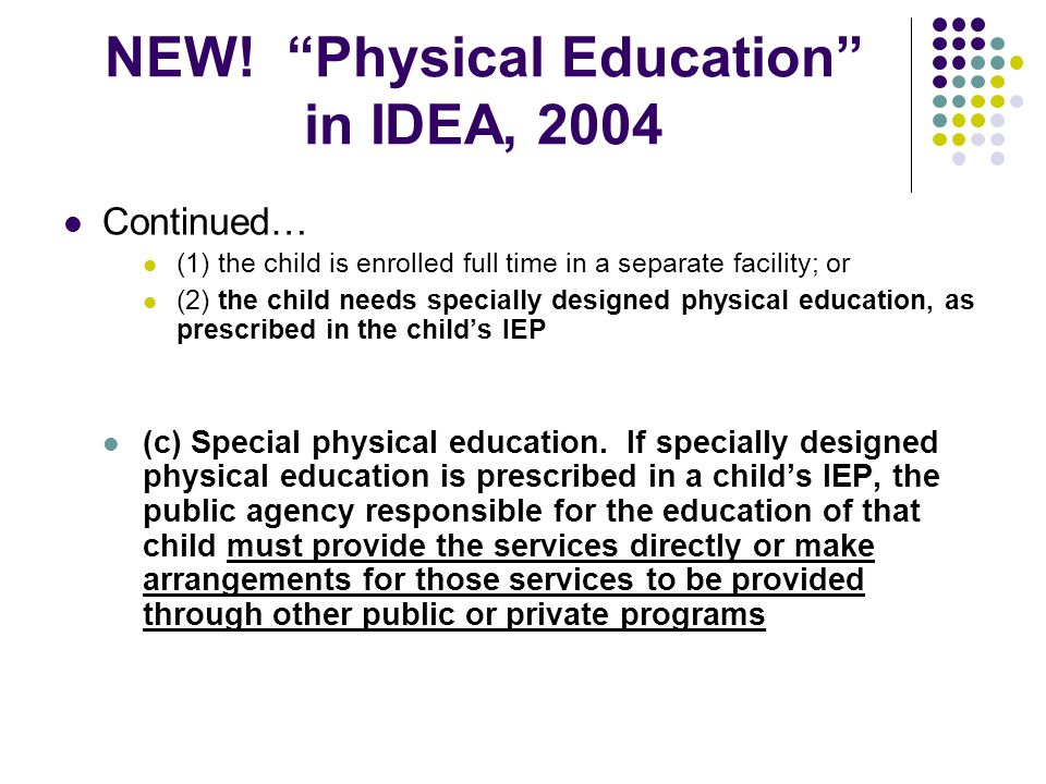 """NEW! """"Physical Education"""" in IDEA, 2004 Continued… (1) the child is enrolled full time in a separate facility; or (2) the child needs specially design"""