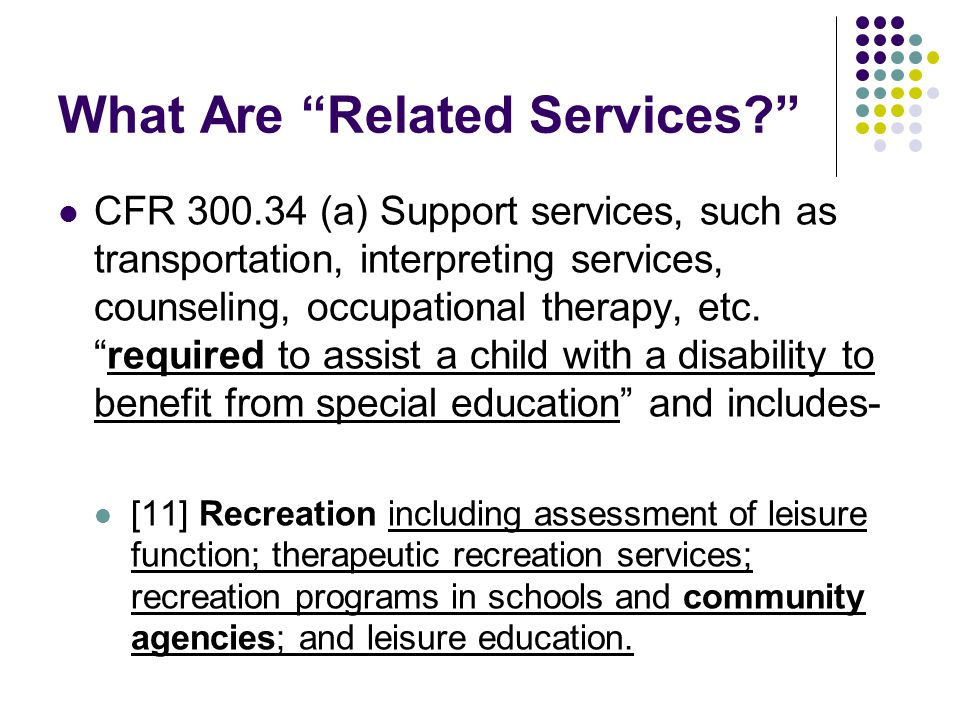 What Are Related Services? CFR 300.34 (a) Support services, such as transportation, interpreting services, counseling, occupational therapy, etc.