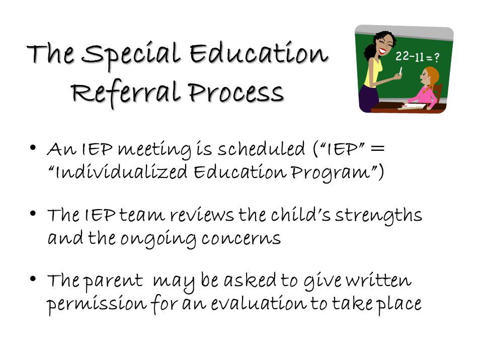 The Special Education Referral Process An IEP meeting is scheduled ( IEP = Individualized Education Program ) The IEP team reviews the child's strengths and the ongoing concerns The parent may be asked to give written permission for an evaluation to take place