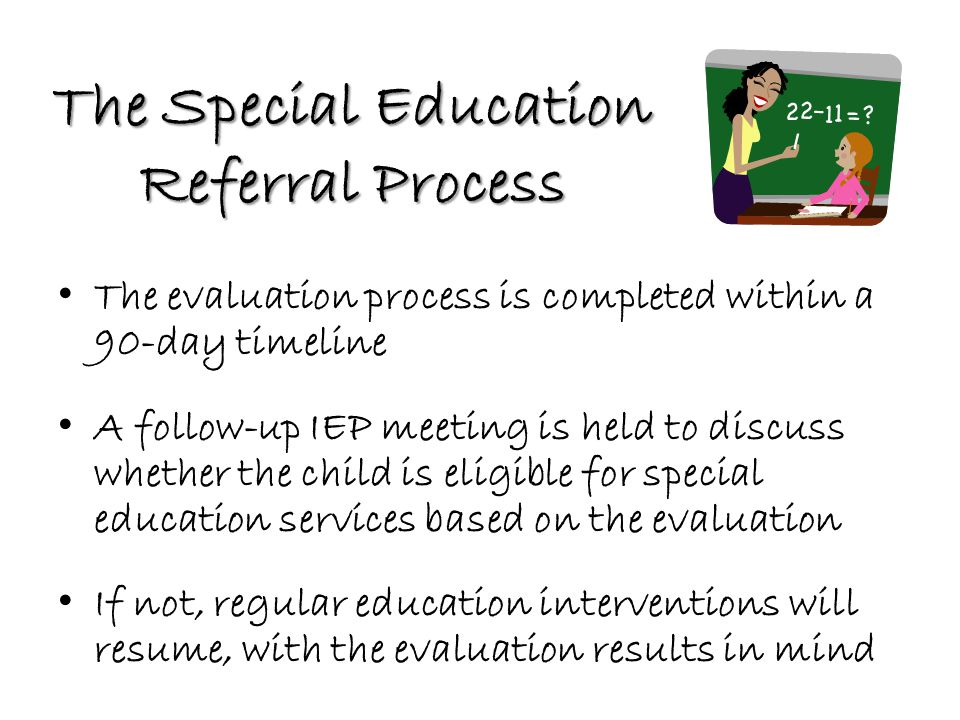 The Special Education Referral Process The evaluation process is completed within a 90-day timeline A follow-up IEP meeting is held to discuss whether the child is eligible for special education services based on the evaluation If not, regular education interventions will resume, with the evaluation results in mind