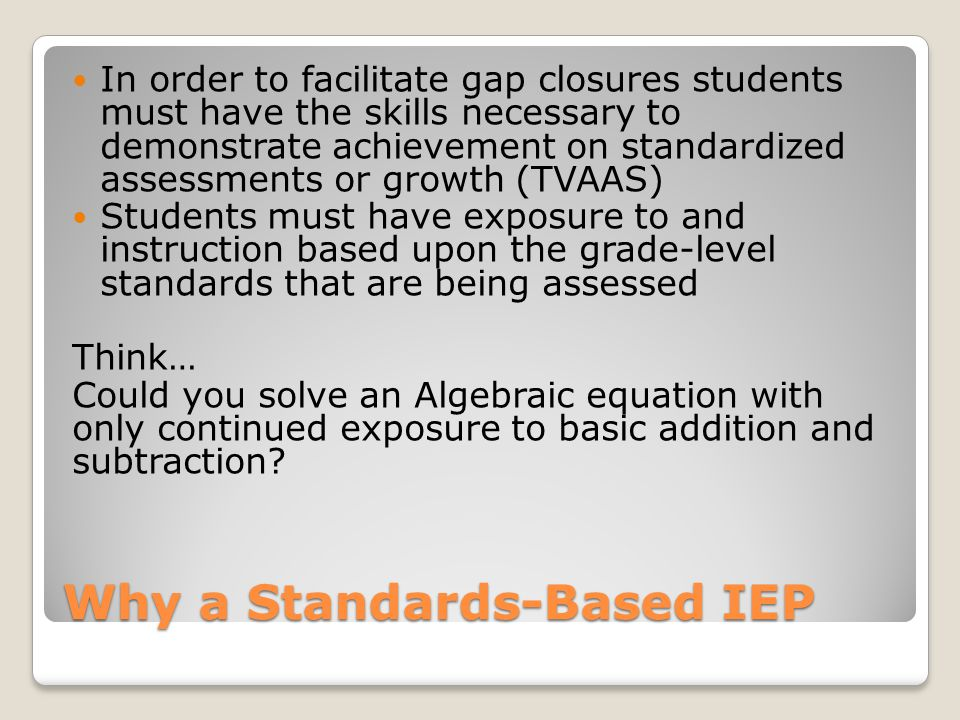 Why a Standards-Based IEP In order to facilitate gap closures students must have the skills necessary to demonstrate achievement on standardized assessments or growth (TVAAS) Students must have exposure to and instruction based upon the grade-level standards that are being assessed Think… Could you solve an Algebraic equation with only continued exposure to basic addition and subtraction