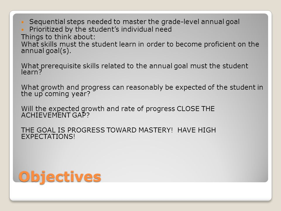 Objectives Sequential steps needed to master the grade-level annual goal Prioritized by the student's individual need Things to think about: What skills must the student learn in order to become proficient on the annual goal(s).