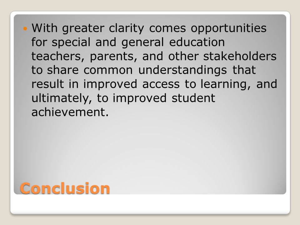 Conclusion With greater clarity comes opportunities for special and general education teachers, parents, and other stakeholders to share common understandings that result in improved access to learning, and ultimately, to improved student achievement.