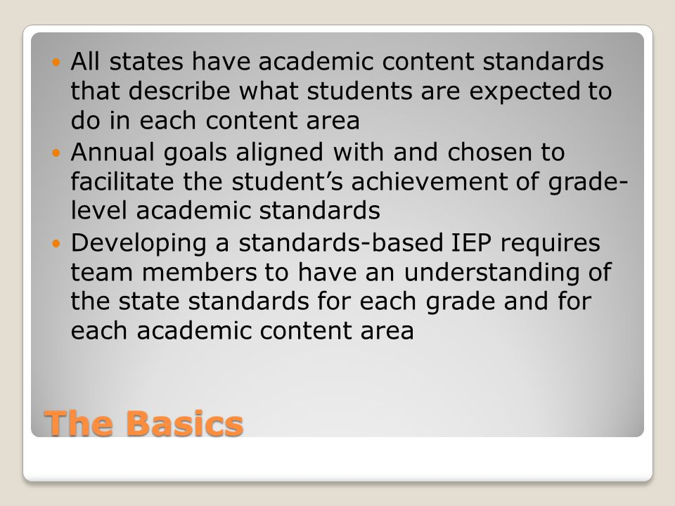 The Basics All states have academic content standards that describe what students are expected to do in each content area Annual goals aligned with and chosen to facilitate the student's achievement of grade- level academic standards Developing a standards-based IEP requires team members to have an understanding of the state standards for each grade and for each academic content area