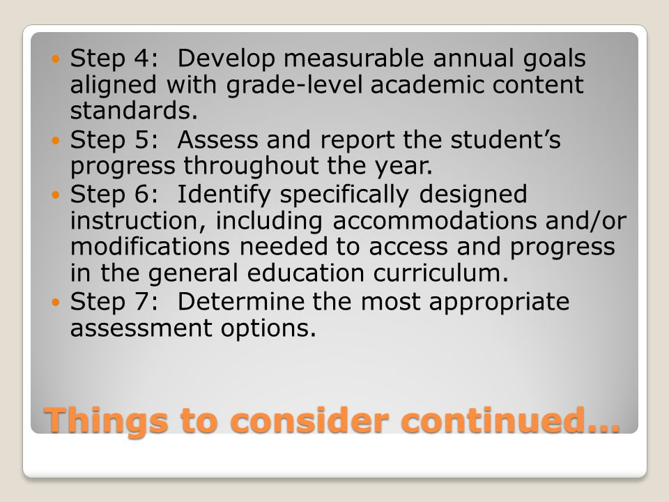 Things to consider continued… Step 4: Develop measurable annual goals aligned with grade-level academic content standards.