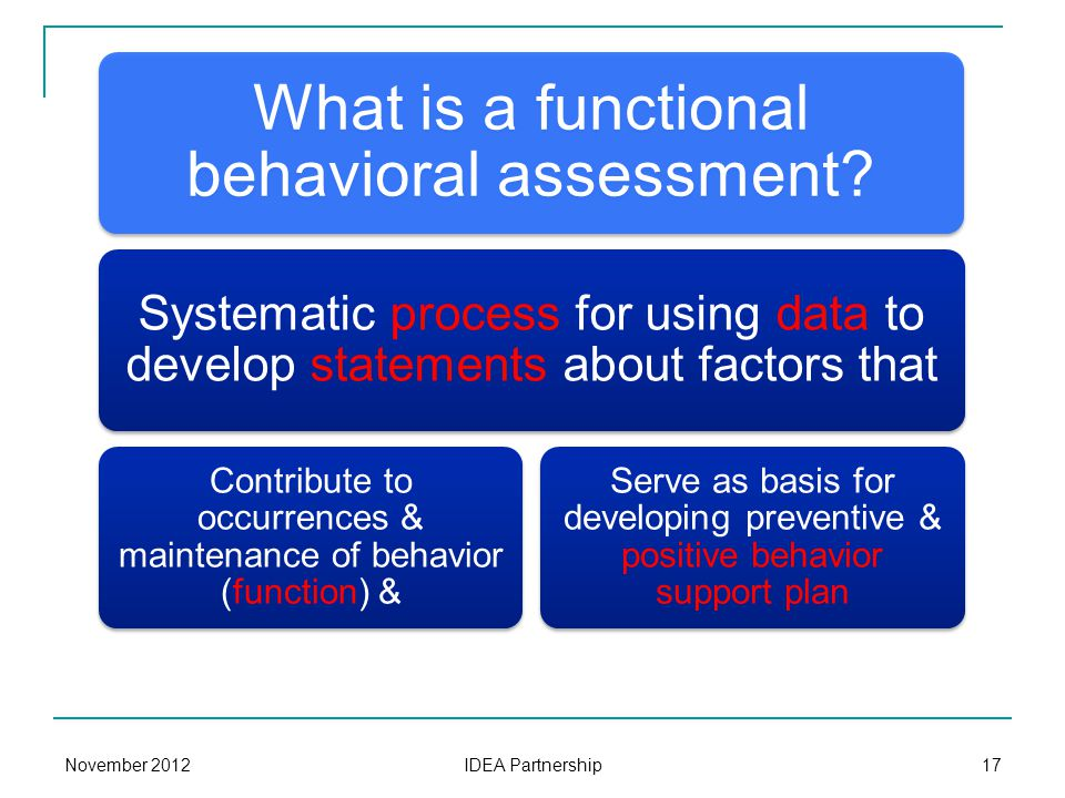 What is a functional behavioral assessment? Systematic process for using data to develop statements about factors that Contribute to occurrences & mai