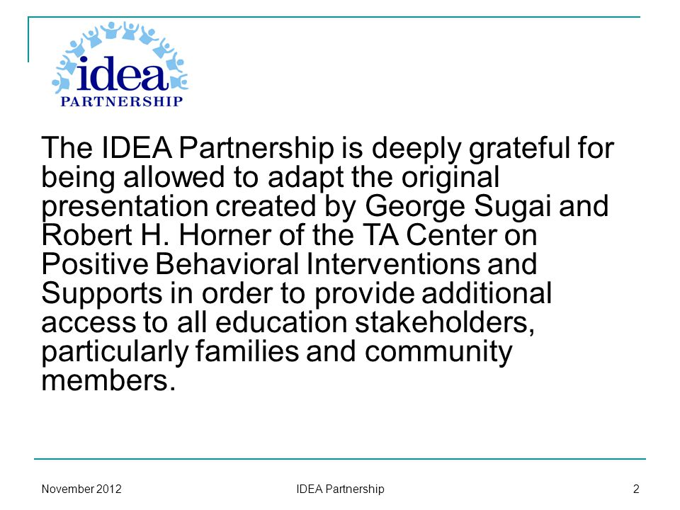 November 2012 IDEA Partnership 2 The IDEA Partnership is deeply grateful for being allowed to adapt the original presentation created by George Sugai and Robert H.