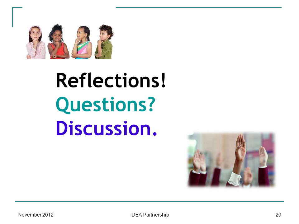 Reflections! Questions? Discussion. November 201220 IDEA Partnership