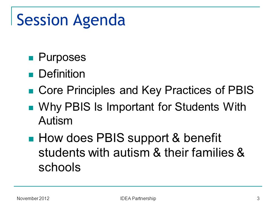 November 2012 IDEA Partnership 3 Session Agenda Purposes Definition Core Principles and Key Practices of PBIS Why PBIS Is Important for Students With