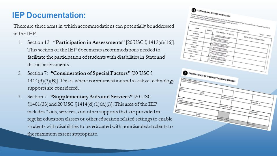 IEP Documentation: There are three areas in which accommodations can potentially be addressed in the IEP: 1.Section 12: Participation in Assessments [20 USC § 1412(a)(16)].