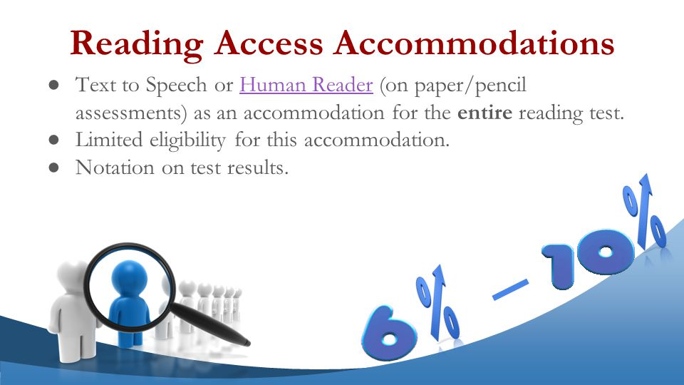 ●Text to Speech or Human Reader (on paper/pencil assessments) as an accommodation for the entire reading test.Human Reader ●Limited eligibility for this accommodation.