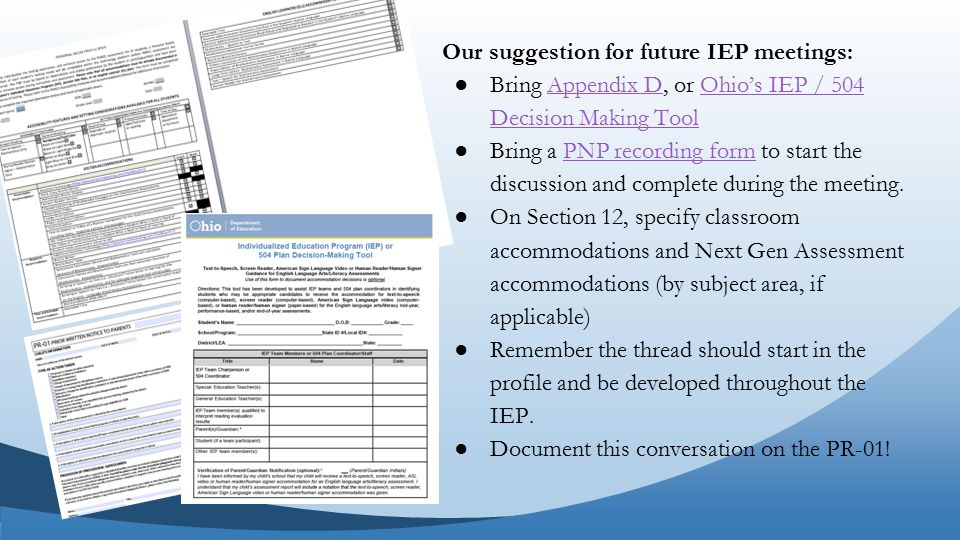 Our suggestion for future IEP meetings: ●Bring Appendix D, or Ohio's IEP / 504 Decision Making ToolAppendix DOhio's IEP / 504 Decision Making Tool ●Bring a PNP recording form to start the discussion and complete during the meeting.PNP recording form ●On Section 12, specify classroom accommodations and Next Gen Assessment accommodations (by subject area, if applicable) ●Remember the thread should start in the profile and be developed throughout the IEP.