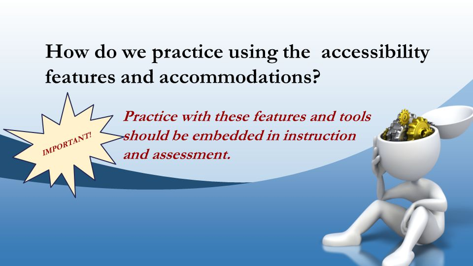How do we practice using the accessibility features and accommodations? IMPORTANT! Practice with these features and tools should be embedded in instru