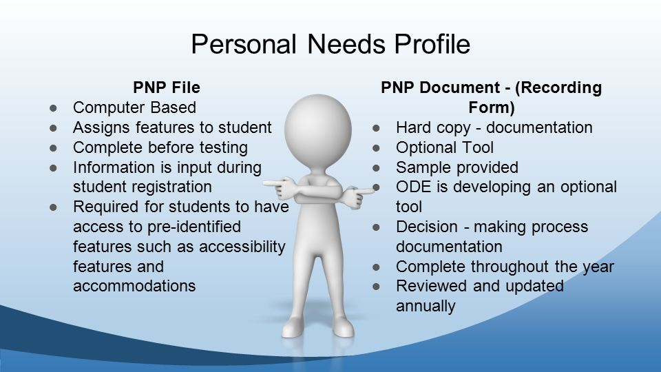 PNP File ● Computer Based ● Assigns features to student ● Complete before testing ● Information is input during student registration ● Required for students to have access to pre-identified features such as accessibility features and accommodations PNP Document - (Recording Form) ● Hard copy - documentation ● Optional Tool ● Sample provided ● ODE is developing an optional tool ● Decision - making process documentation ● Complete throughout the year ● Reviewed and updated annually Personal Needs Profile