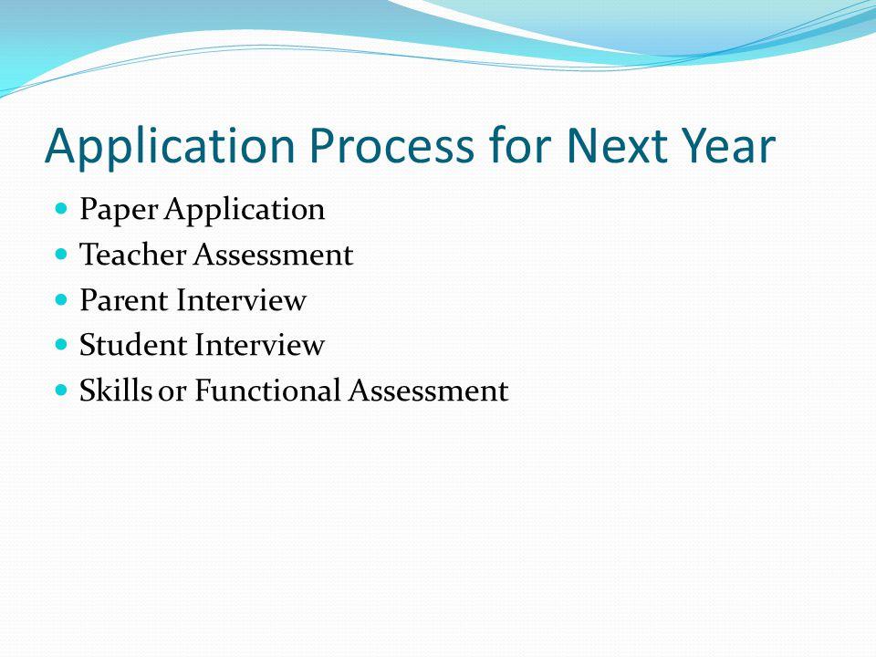 Application Process for Next Year Paper Application Teacher Assessment Parent Interview Student Interview Skills or Functional Assessment