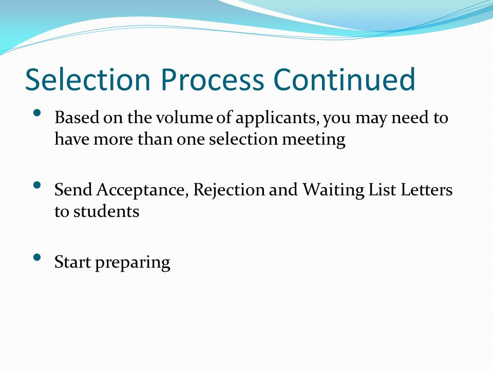 Selection Process Continued Based on the volume of applicants, you may need to have more than one selection meeting Send Acceptance, Rejection and Wai