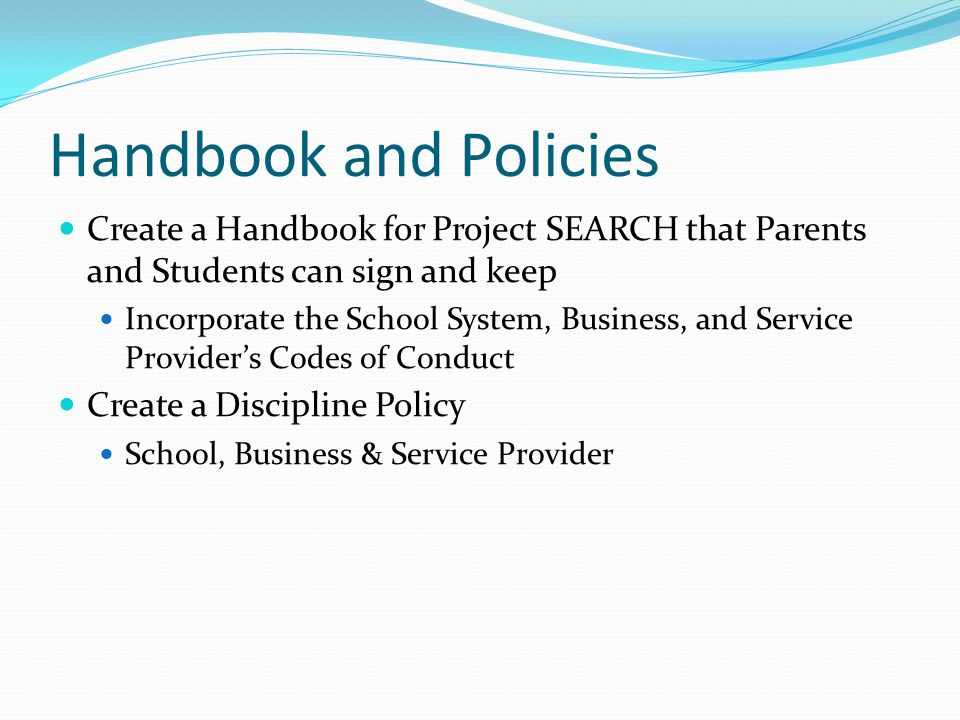 Handbook and Policies Create a Handbook for Project SEARCH that Parents and Students can sign and keep Incorporate the School System, Business, and Se
