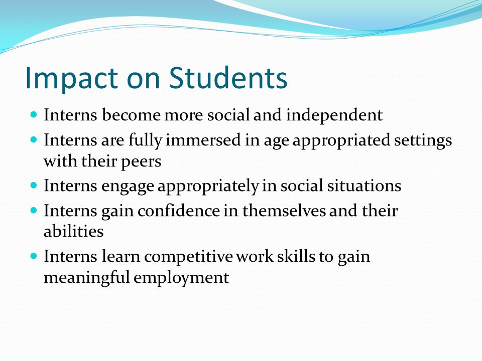 Impact on Students Interns become more social and independent Interns are fully immersed in age appropriated settings with their peers Interns engage