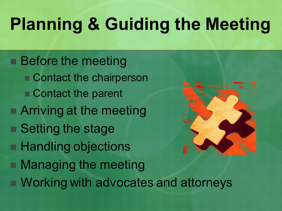Planning & Guiding the Meeting Before the meeting Contact the chairperson Contact the parent Arriving at the meeting Setting the stage Handling object