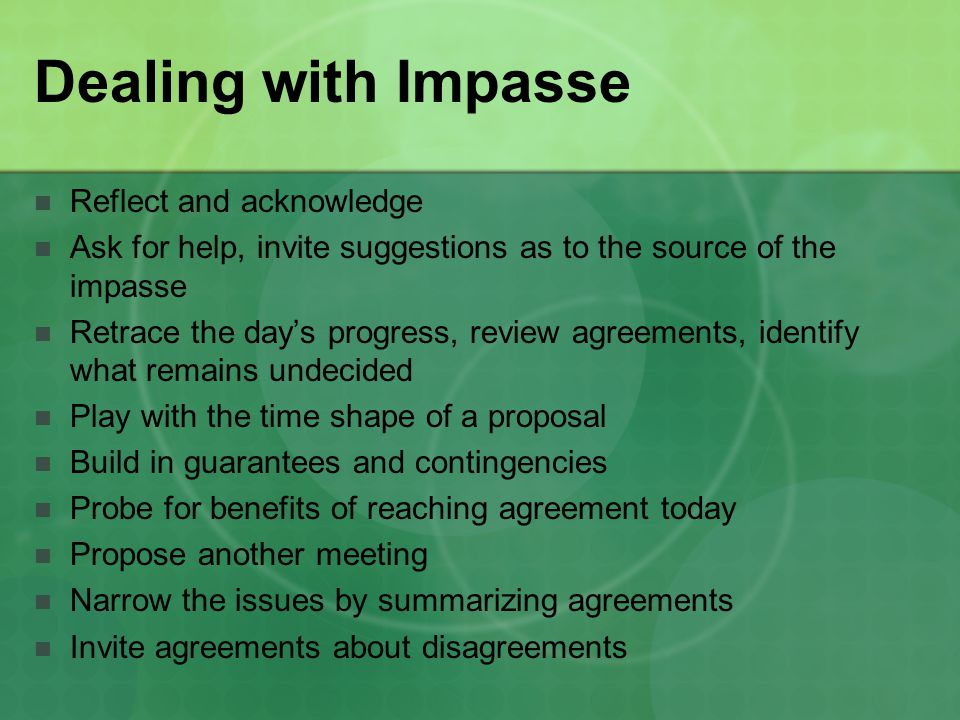 Dealing with Impasse Reflect and acknowledge Ask for help, invite suggestions as to the source of the impasse Retrace the day's progress, review agreements, identify what remains undecided Play with the time shape of a proposal Build in guarantees and contingencies Probe for benefits of reaching agreement today Propose another meeting Narrow the issues by summarizing agreements Invite agreements about disagreements