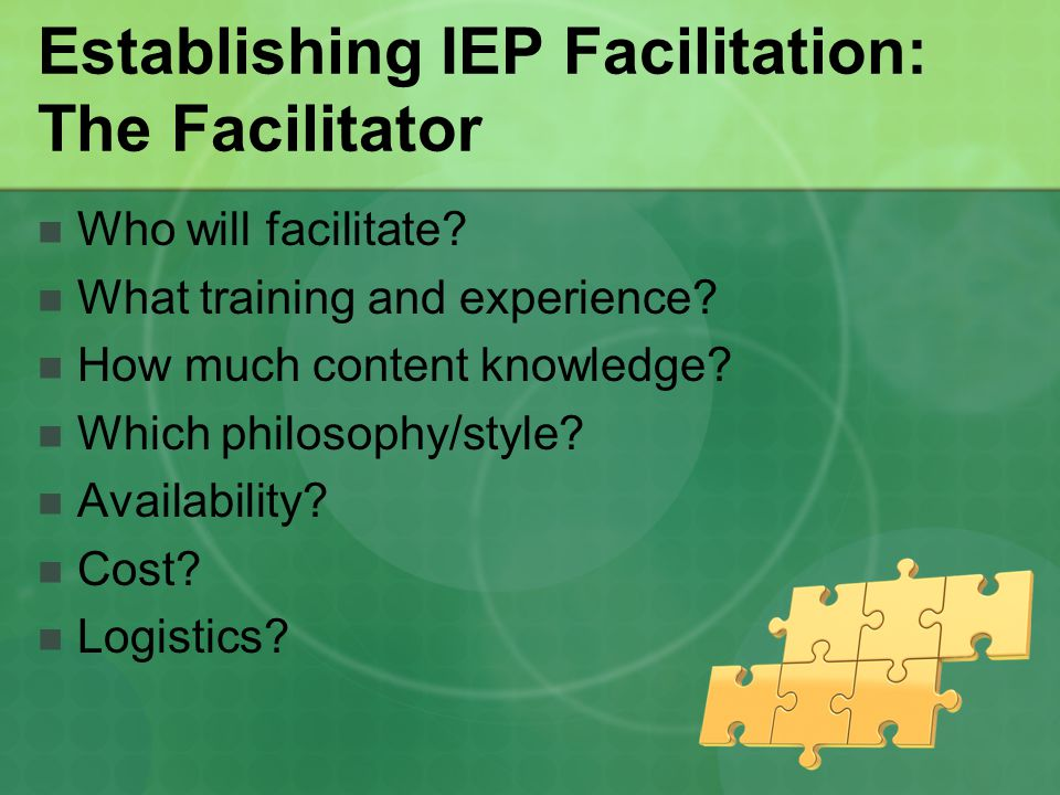 Establishing IEP Facilitation: The Facilitator Who will facilitate? What training and experience? How much content knowledge? Which philosophy/style?