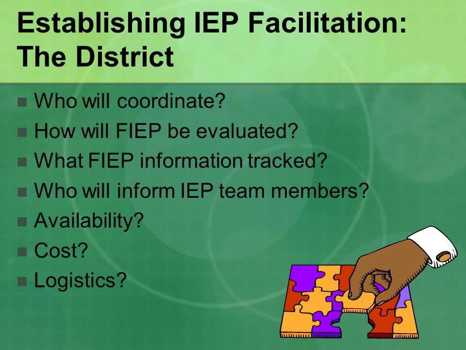 Establishing IEP Facilitation: The District Who will coordinate? How will FIEP be evaluated? What FIEP information tracked? Who will inform IEP team m