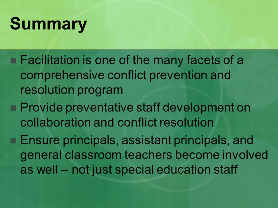 Summary Facilitation is one of the many facets of a comprehensive conflict prevention and resolution program Provide preventative staff development on collaboration and conflict resolution Ensure principals, assistant principals, and general classroom teachers become involved as well – not just special education staff