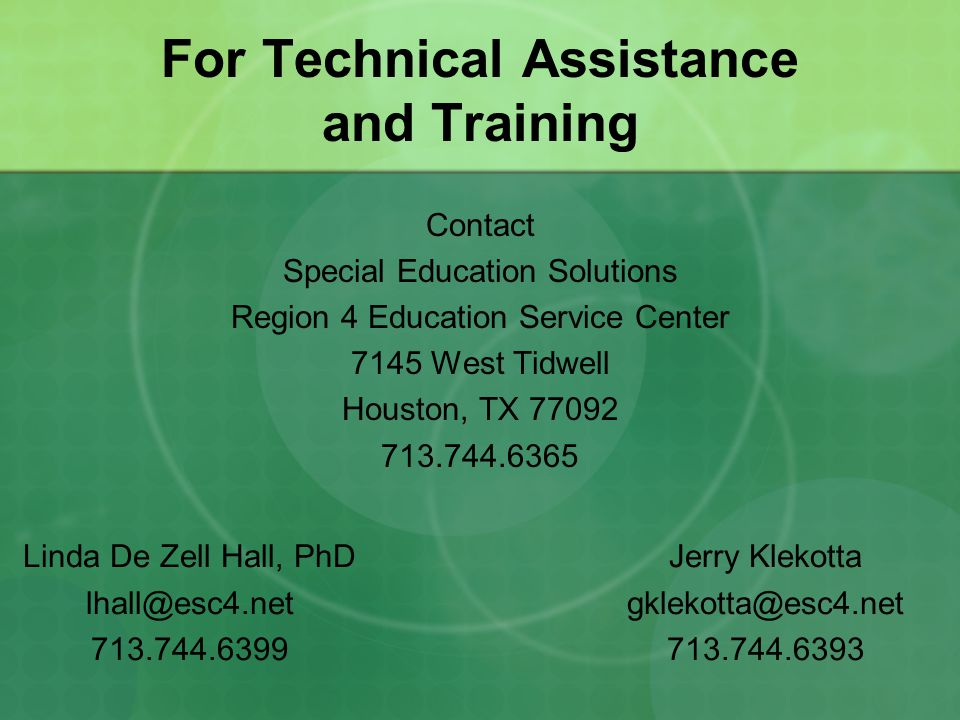 For Technical Assistance and Training Contact Special Education Solutions Region 4 Education Service Center 7145 West Tidwell Houston, TX 77092 713.744.6365 Linda De Zell Hall, PhD lhall@esc4.net 713.744.6399 Jerry Klekotta gklekotta@esc4.net 713.744.6393