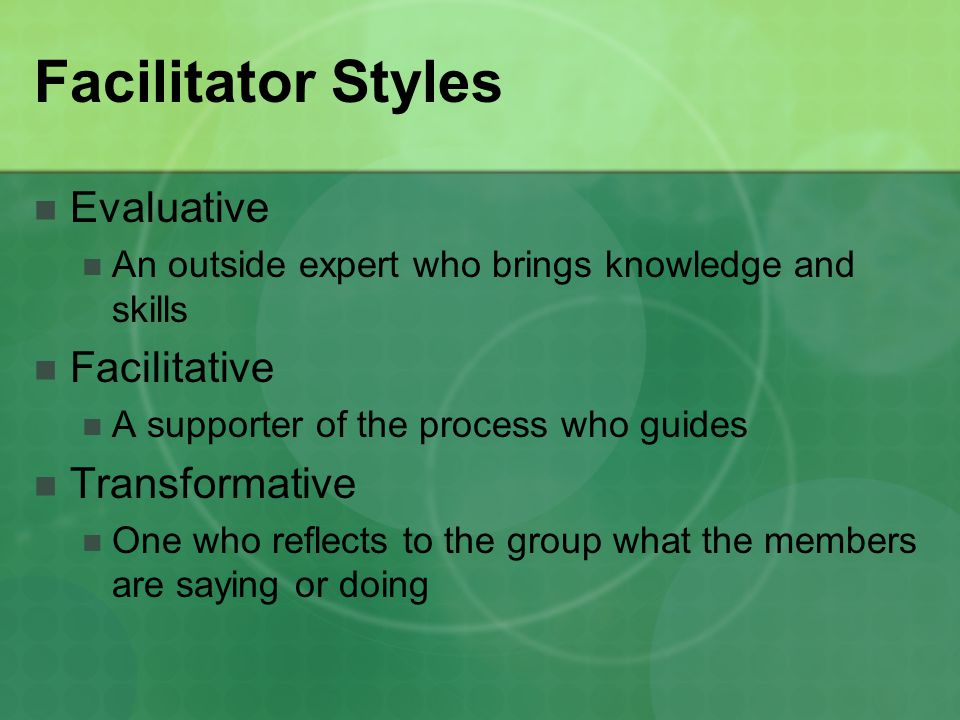 Facilitator Styles Evaluative An outside expert who brings knowledge and skills Facilitative A supporter of the process who guides Transformative One who reflects to the group what the members are saying or doing