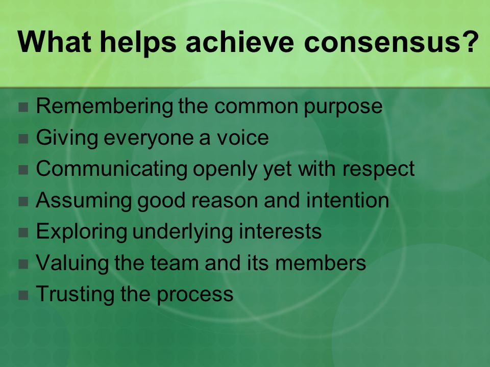 What helps achieve consensus? Remembering the common purpose Giving everyone a voice Communicating openly yet with respect Assuming good reason and in