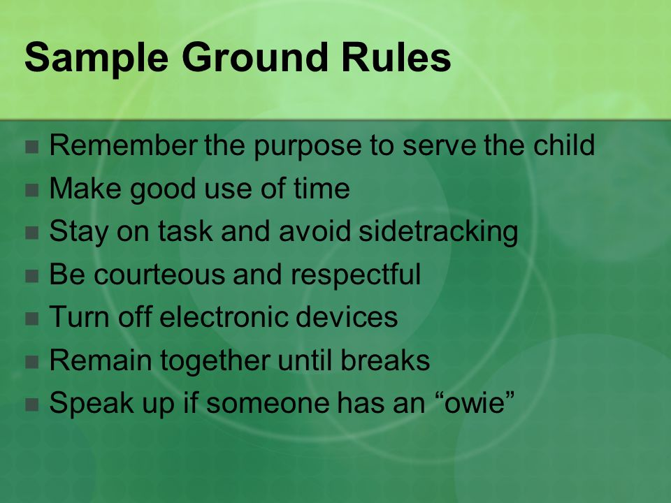 Sample Ground Rules Remember the purpose to serve the child Make good use of time Stay on task and avoid sidetracking Be courteous and respectful Turn