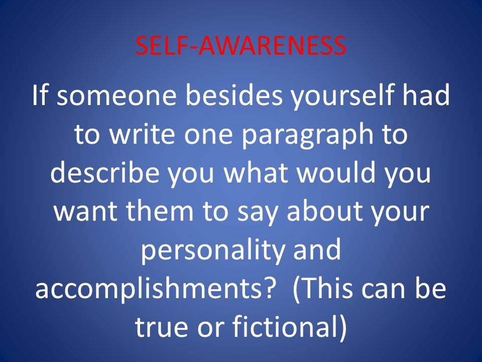 SELF-AWARENESS If someone besides yourself had to write one paragraph to describe you what would you want them to say about your personality and accomplishments.