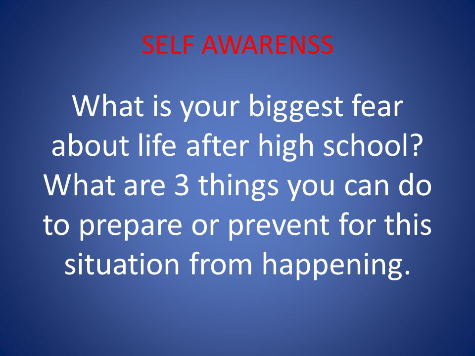 SELF AWARENSS What is your biggest fear about life after high school.