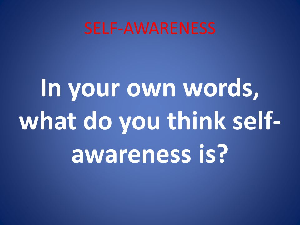 SELF-AWARENESS In your own words, what do you think self- awareness is?